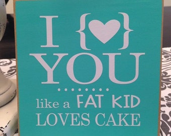 I love you like a fat kid loves cake- cute funny sign for Home decor valentine's day