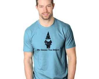 MENS Oh Gnome You Didnt T-Shirt cool, funny present for him, birthday gift for guys, husband, boyfriend shirt, back to school in style S-5XL