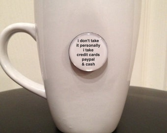 Quote | Mug | Magnet | I Don't Take it Personally I Take Credit Cards Paypal & Cash