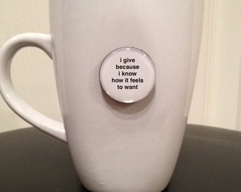 Quote | Mug | Magnet | I Give Because I Know How it Feels To Want