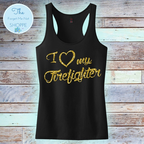 I Love My Firefighter Racerback Tank Top ~ Choose shirt color and Glitter Color ~ Fire Wife Shirt Fireman Chief