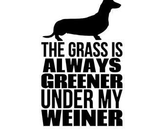 The Grass is Always Greener Under My Weiner - Di Cut Decal - Car/Truck/Home/Laptop/Computer/Yeti/Tumbler/Macbook/Phone Decal