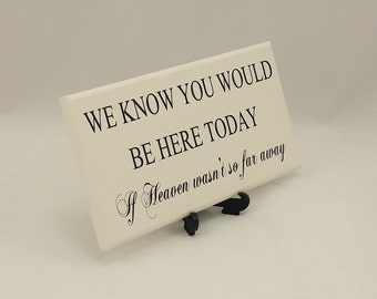 Wedding  Sign, Memorial Plaque,We Know You Would Be Here Today,If Heaven Wasn't So Far Away, Sentimental Verse, Gift, 050