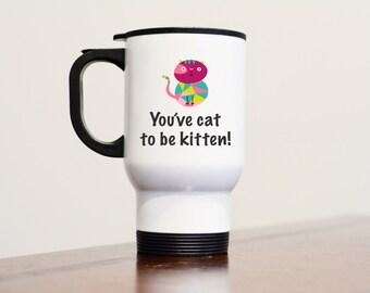 You've Cat to be Kitten!, Funny Cat Mug, Funny Cat Gift, Cat Travel Mug, Travel Mugs, Kitten Me Mug, Cattitude Mug, Cat Lover Gifts