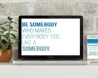 Be Somebody Who Makes Everybody Feel Like a Somebody //Computer Desktop Wallpaper //Laptop Background //iPhone Wallpaper //Digital Download