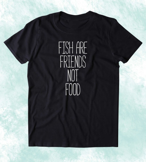 Fish are friends not food shirt animal right activist vegan for Fish are friends not food