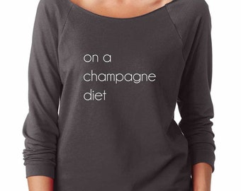 On A Champagne Diet Sweatshirt. Super Soft & Lightweight Women's Raw Edge Boat Neck Terry Sweatshirt with 3/4 length sleeves.