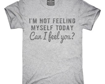 I'm Not Feeling Myself Today Can I Feel You T-Shirt, Hoodie, Tank Top, Sleeveless