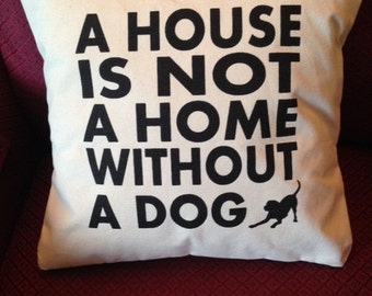 A House is Not a Home Without a Dog PILLOW COVER QUOTE