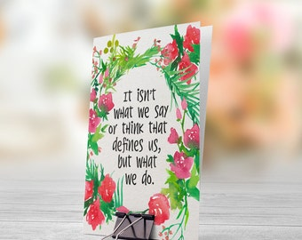 It Isn't What We Say or Think That Defines Us But What We Do 5x7 inch Folded Greeting Card - GC1020