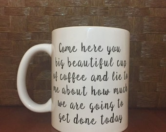 Come here you big beautiful cup of coffee and lie to me about how much we are going to get done today!  *Coffee mug, coffee cup, funny