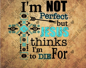 Jesus SVG Aztec Cross SVG I'm not perfect but Jesus thinks I'm to die for design. T-shirt Design SVG. Religious svg, png, eps, dxf, ai, fcm.