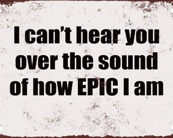I Can't Hear You Over the Sound of How Epic I Am. Funny Metal Sign