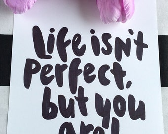 """Life isn't perfect, but you are! Hand-lettered 8.5""""x11"""" quote"""