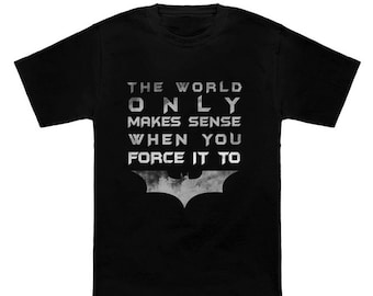 """T-shirt Batman """"The world only makes sense, when you force it to"""""""