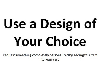 Use a Design of Your Choice - Just add to cart with the product you would like to customize