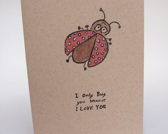 Greeting Card- I Only Bug You Because I Love You