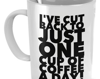 Funny Coffee Mug - I've Cut Back To Just One Cup Of Coffee A Day! - Coffee Mug Funny
