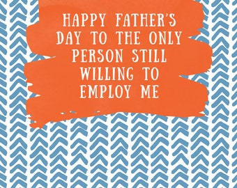 Happy Father's Day to the Only Person Still Willing to Employ Me - funny sarcastic card