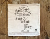 """Tea Towel, Dish Towel - """"Sorry I can't do the dishes, I don't drink & dry"""" - Flour sack tea towels, funny dish towels"""