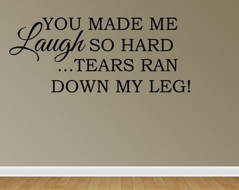 Wall Decal You Made Me Laugh So Hard Tears Ran Down My Legs Sign Friend Gift Funny Quote Sign Decal (JR1079)