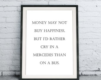 Money May Not Buy Happniess But I'd Rather Cry In A Mercedes Than On A Bus, funny art print, black and white home decor, Instant Download