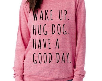 Wake up hug DOG have a good day Slouchy Pullover long sleeve Girls Ladies shirt screenprint Alternative Apparel