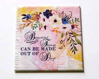 Magnet, Beautiful things can be made out of dust, Fridge magnet, Locker magnet, Stocking Stuffer, Mother's Day, Inspirational Magnet (5614)