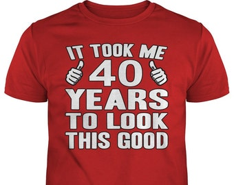40th Birthday T Shirt, 40th Birthday Shirts, It Took Me 40 Years To Look This Good, 40th Birthday Gift, Gift For Him, Gift For Her