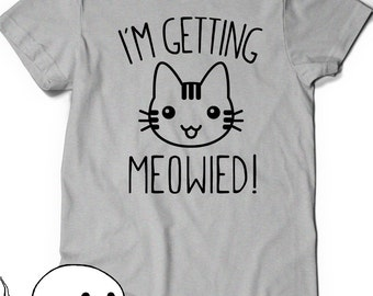 I'm Getting Meowied Tee T-Shirt Funny T Shirt Tees Womens Men Gift Idea Present Birthday Engaged Cat Love Kitties Kitty Getting Married Meow