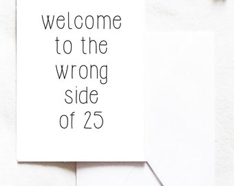 Birthday Card, 25th Birthday, Welcome to the wrong side of 25, friend card, funny card, a7 card, Greeting Card