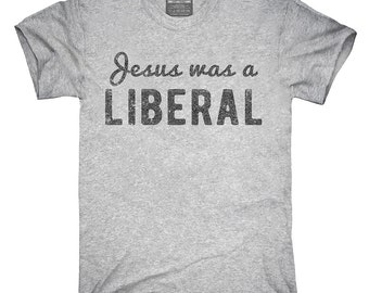 Jesus Was A Liberal T-Shirt, Hoodie, Tank Top, Gifts