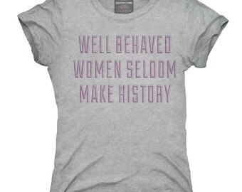 Well Behaved Women Seldom Make History T-Shirt, Hoodie, Tank Top, Gifts