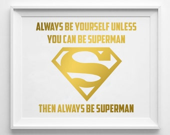 Superman Gold Foil Print Quote / Always be Yourself Unless You Can Be Superman - Then Always be Superman / REAL GOLD FOIL Print