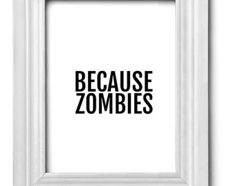 Funny Art Print - Zombie Print - Funny Wall Art - Because Zombies - Black and White - Typography Print - Gift Idea - Zombies