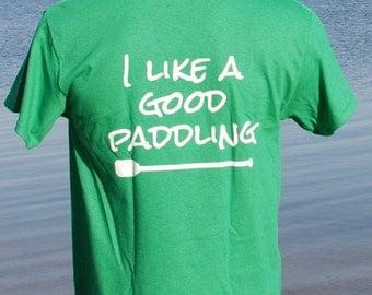 T Shirt- Kayak- Canoe- SUP-  I Like A Good Paddling