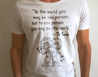 To The World You May Be One Person, But To The One Person You May Be The World, Dr Seuss - Motivation Shirt, Feel Good BT10027
