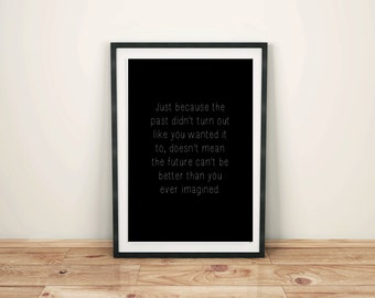 Just Because The Past Didn't Turn Out Like You Wanted Doesn't Mean The Future Can't Be Better Than You Ever Imagined, Printable Wall Art