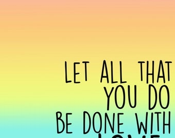 Let all that you do be done with love Printable Quote