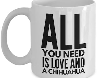 Unique Coffee Mug - All You Need Is Love And A Chihuahua - Amazing Present Idea, Great Quality Ceramic Cups For Coffee, Tea, Milk -11oz