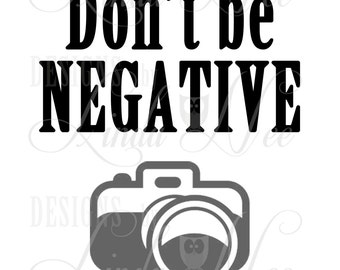 Printable Wall Decor ~ Don't be NEGATIVE  ~ Photography  ~ Gift ~ Pictures ~ Nerdy ~ Geek ~ Photographer ~ Instant Download ~ Print ~ SA0034