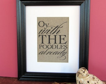 OY with the POODLES ALREADY - burlap art print