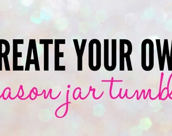Create your own Mason Jar Tumbler
