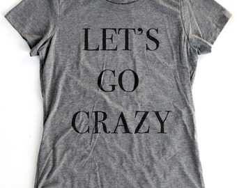 Let's Go Crazy T-Shirt WOMENS  -  Available in S M L XL and five shirt colors