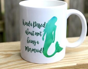 Mermaid Coffee Mug - Custom Mug - Funny Mug - Girlfriend Gift - Coffee Mug - Kinda Pissed about Not Being a Mermaid - Adult coffee mug