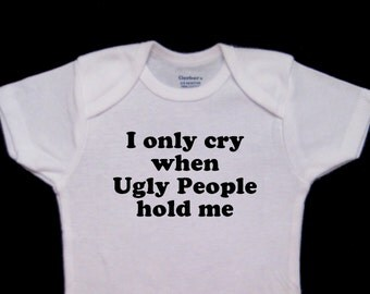 I only cry when Ugly People hold me Funny Baby Onesie Bodysuit