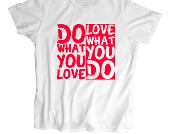 Do What You Love -Love What You Do -Geek T-Shirt - Screen Printed men,women T Shirt -100% Cotton-