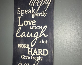 Think Deeply, Speak Gently, Love Much, Laugh a lot, Work Hard, Give Freely and Be Kind hand painted Distressed wood sign. Rustic wood sign
