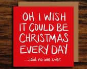Funny Christmas Card ∙ Rude Christmas Card ∙ Oh I Wish It Could Be Christmas Every Day (Said No One Ever)