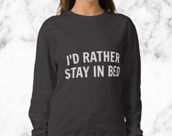 I'd Rather Stay In Bed Sweatshirt - The ORIGINAL